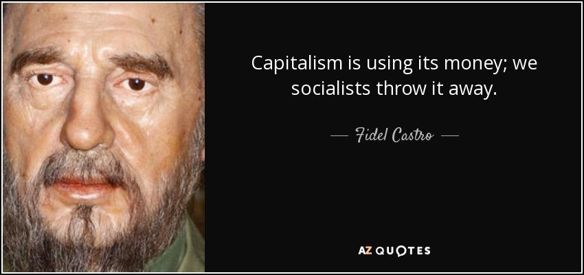 Capitalism is using its money; we socialists throw it away. - Fidel Castro