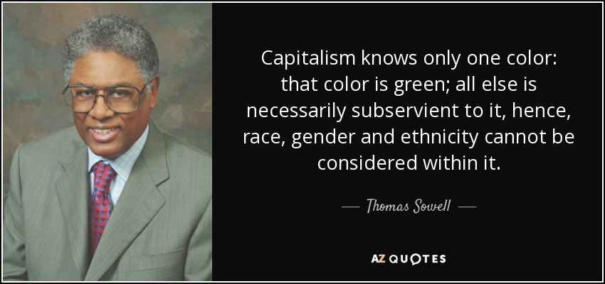 Capitalism knows only one color: that color is green; all else is necessarily subservient to it, hence, race, gender and ethnicity cannot be considered within it. - Thomas Sowell