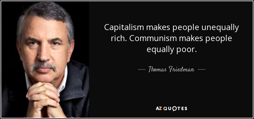 Capitalism makes people unequally rich. Communism makes people equally poor. - Thomas Friedman