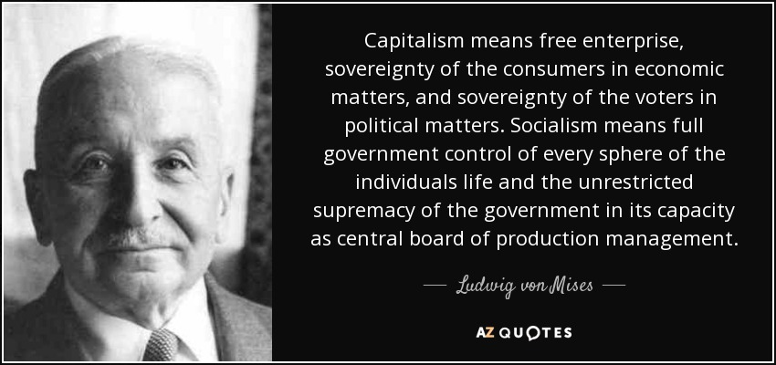 Capitalism means free enterprise, sovereignty of the consumers in economic matters, and sovereignty of the voters in political matters. Socialism means full government control of every sphere of the individuals life and the unrestricted supremacy of the government in its capacity as central board of production management. - Ludwig von Mises