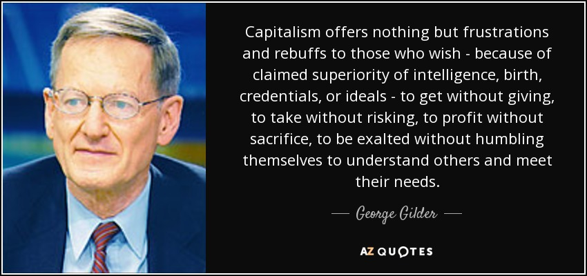 Capitalism offers nothing but frustrations and rebuffs to those who wish - because of claimed superiority of intelligence, birth, credentials, or ideals - to get without giving, to take without risking, to profit without sacrifice, to be exalted without humbling themselves to understand others and meet their needs. - George Gilder