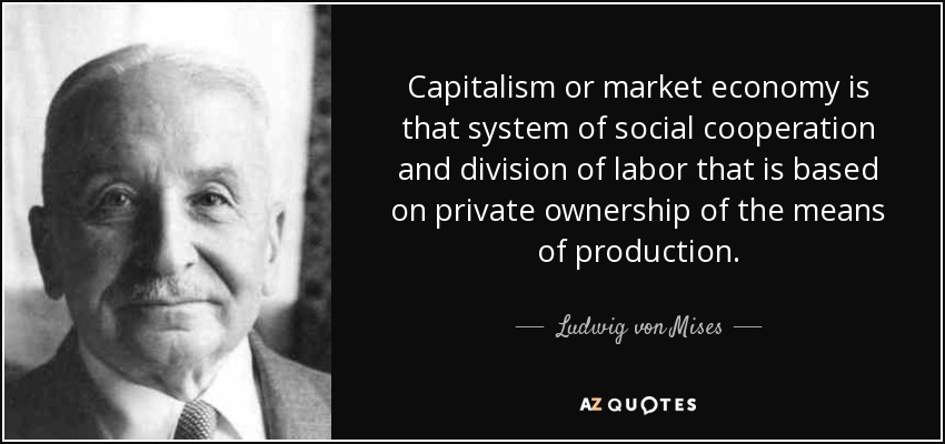 Capitalism or market economy is that system of social cooperation and division of labor that is based on private ownership of the means of production. - Ludwig von Mises
