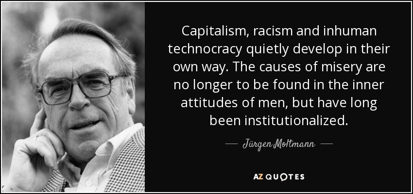 Capitalism, racism and inhuman technocracy quietly develop in their own way. The causes of misery are no longer to be found in the inner attitudes of men, but have long been institutionalized. - Jürgen Moltmann