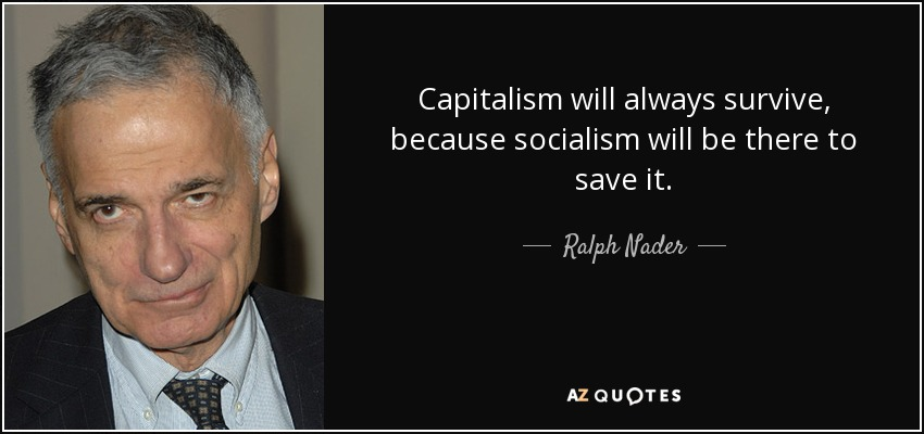 Capitalism will always survive, because socialism will be there to save it. - Ralph Nader
