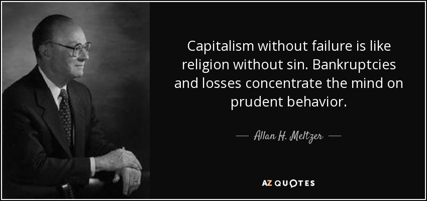 Capitalism without failure is like religion without sin. Bankruptcies and losses concentrate the mind on prudent behavior. - Allan H. Meltzer