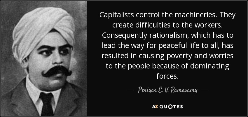 Capitalists control the machineries. They create difficulties to the workers. Consequently rationalism, which has to lead the way for peaceful life to all, has resulted in causing poverty and worries to the people because of dominating forces. - Periyar E. V. Ramasamy