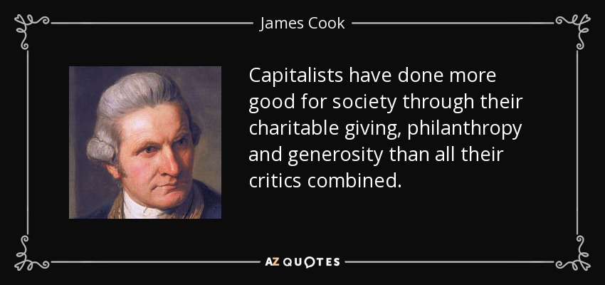 Capitalists have done more good for society through their charitable giving, philanthropy and generosity than all their critics combined. - James Cook