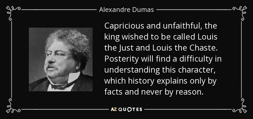 Capricious and unfaithful, the king wished to be called Louis the Just and Louis the Chaste. Posterity will find a difficulty in understanding this character, which history explains only by facts and never by reason. - Alexandre Dumas