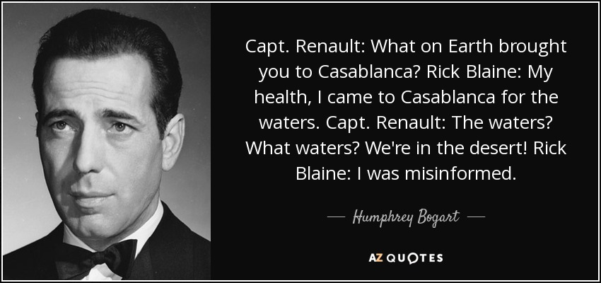 Capt. Renault: What on Earth brought you to Casablanca? Rick Blaine: My health, I came to Casablanca for the waters. Capt. Renault: The waters? What waters? We're in the desert! Rick Blaine: I was misinformed. - Humphrey Bogart