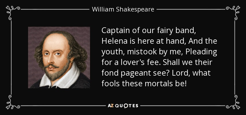 Captain of our fairy band, Helena is here at hand, And the youth, mistook by me, Pleading for a lover's fee. Shall we their fond pageant see? Lord, what fools these mortals be! - William Shakespeare