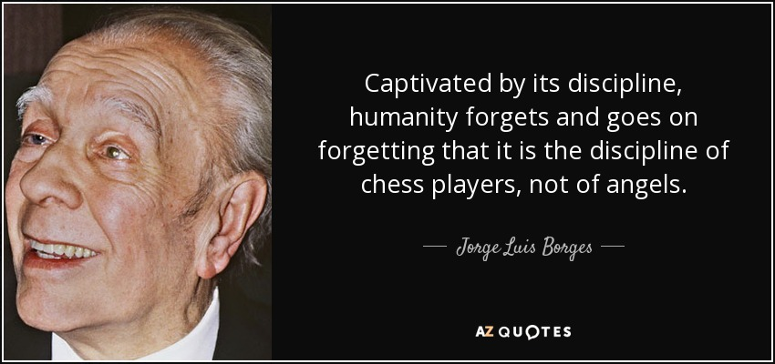 Captivated by its discipline, humanity forgets and goes on forgetting that it is the discipline of chess players, not of angels. - Jorge Luis Borges