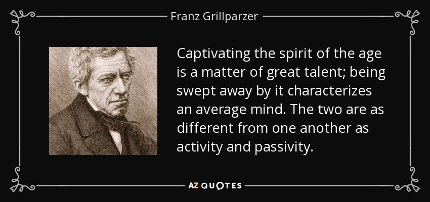 Captivating the spirit of the age is a matter of great talent; being swept away by it characterizes an average mind. The two are as different from one another as activity and passivity. - Franz Grillparzer