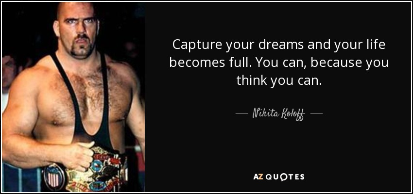 Capture your dreams and your life becomes full. You can, because you think you can. - Nikita Koloff