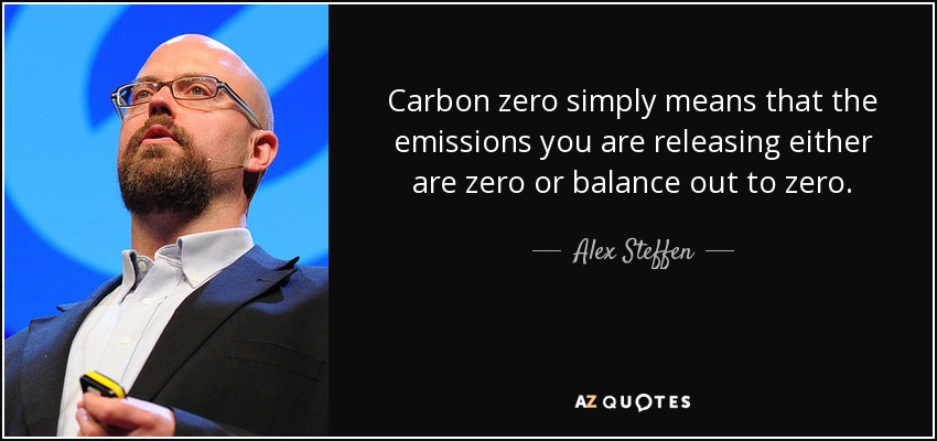 Carbon zero simply means that the emissions you are releasing either are zero or balance out to zero. - Alex Steffen