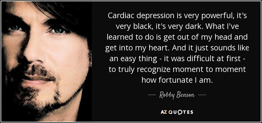 Cardiac depression is very powerful, it's very black, it's very dark. What I've learned to do is get out of my head and get into my heart. And it just sounds like an easy thing - it was difficult at first - to truly recognize moment to moment how fortunate I am. - Robby Benson