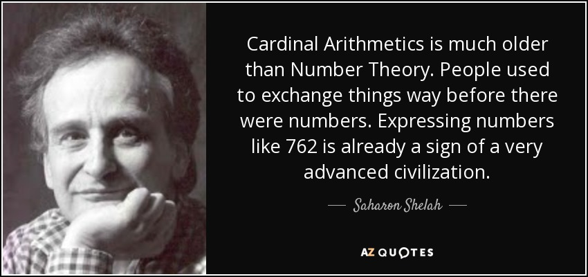 Cardinal Arithmetics is much older than Number Theory. People used to exchange things way before there were numbers. Expressing numbers like 762 is already a sign of a very advanced civilization. - Saharon Shelah