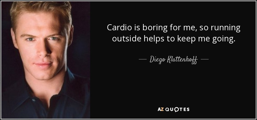 Cardio is boring for me, so running outside helps to keep me going. - Diego Klattenhoff