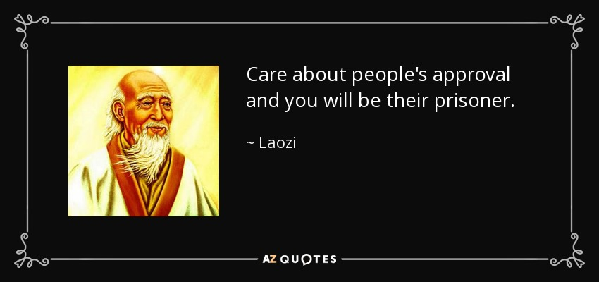 Care about people's approval and you will be their prisoner. - Laozi