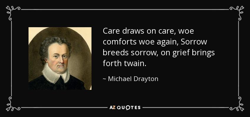 Care draws on care, woe comforts woe again, Sorrow breeds sorrow, on grief brings forth twain. - Michael Drayton