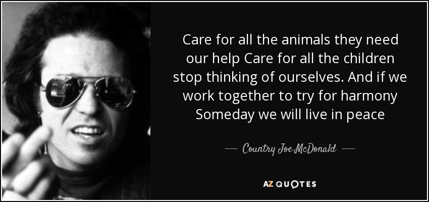 Care for all the animals they need our help Care for all the children stop thinking of ourselves. And if we work together to try for harmony Someday we will live in peace - Country Joe McDonald