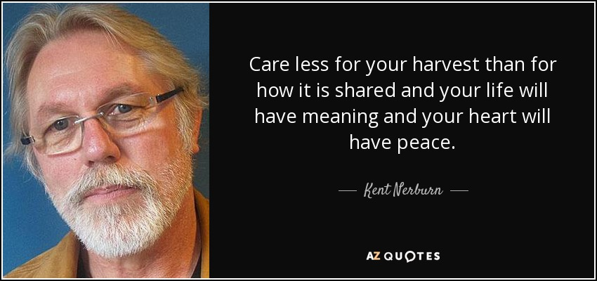 Care less for your harvest than for how it is shared and your life will have meaning and your heart will have peace. - Kent Nerburn