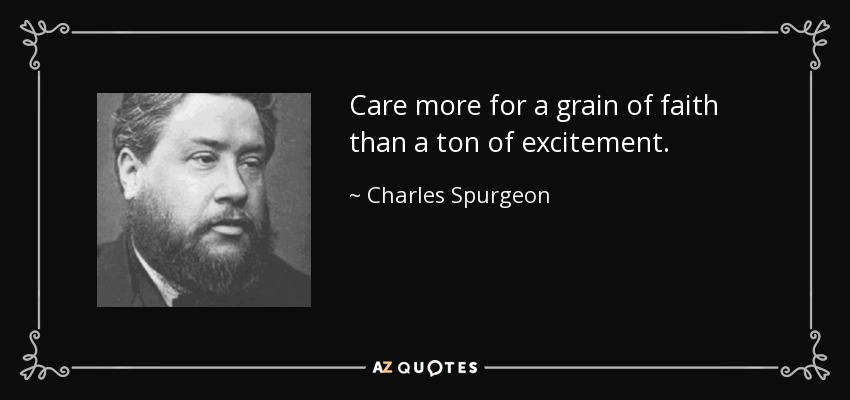 Care more for a grain of faith than a ton of excitement. - Charles Spurgeon