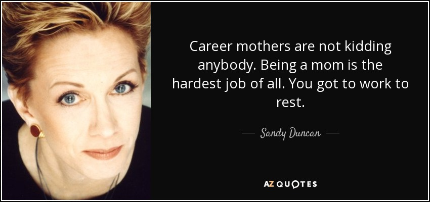Career mothers are not kidding anybody. Being a mom is the hardest job of all. You got to work to rest. - Sandy Duncan