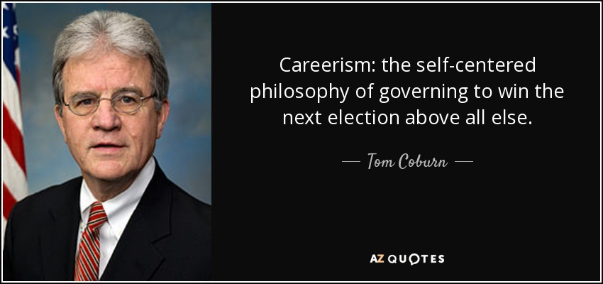 Careerism: the self-centered philosophy of governing to win the next election above all else. - Tom Coburn