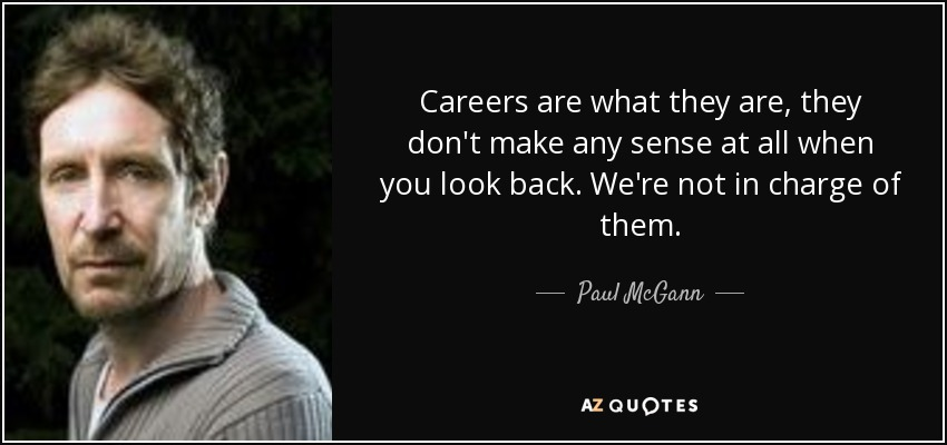 Careers are what they are, they don't make any sense at all when you look back. We're not in charge of them. - Paul McGann