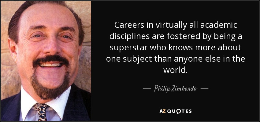 Careers in virtually all academic disciplines are fostered by being a superstar who knows more about one subject than anyone else in the world. - Philip Zimbardo