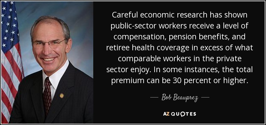 Careful economic research has shown public-sector workers receive a level of compensation, pension benefits, and retiree health coverage in excess of what comparable workers in the private sector enjoy. In some instances, the total premium can be 30 percent or higher. - Bob Beauprez