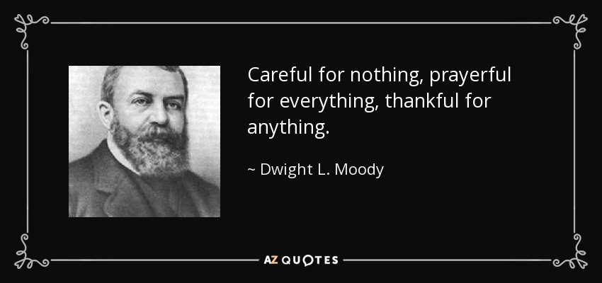 Careful for nothing, prayerful for everything, thankful for anything. - Dwight L. Moody
