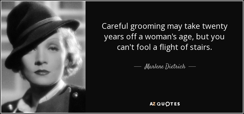 Careful grooming may take twenty years off a woman's age, but you can't fool a flight of stairs. - Marlene Dietrich