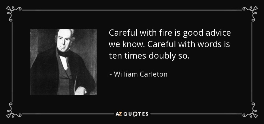 Careful with fire is good advice we know. Careful with words is ten times doubly so. - William Carleton