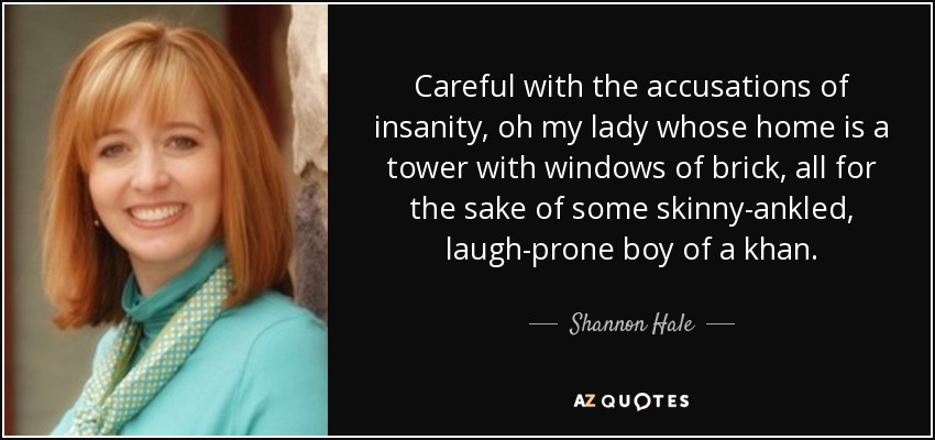 Careful with the accusations of insanity, oh my lady whose home is a tower with windows of brick, all for the sake of some skinny-ankled, laugh-prone boy of a khan. - Shannon Hale