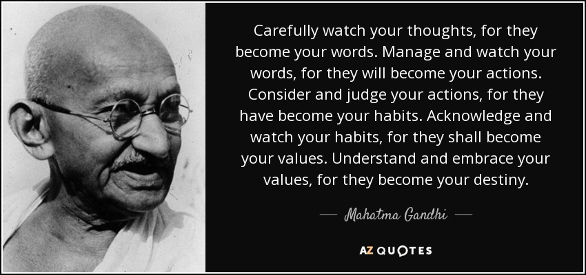 Carefully watch your thoughts, for they become your words. Manage and watch your words, for they will become your actions. Consider and judge your actions, for they have become your habits. Acknowledge and watch your habits, for they shall become your values. Understand and embrace your values, for they become your destiny. - Mahatma Gandhi