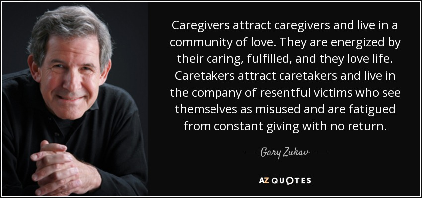 Caregivers attract caregivers and live in a community of love. They are energized by their caring, fulfilled, and they love life. Caretakers attract caretakers and live in the company of resentful victims who see themselves as misused and are fatigued from constant giving with no return. - Gary Zukav
