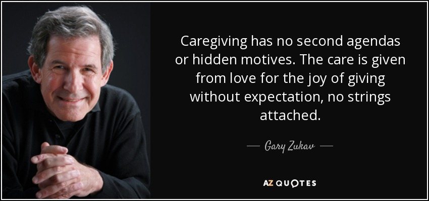 Caregiving has no second agendas or hidden motives. The care is given from love for the joy of giving without expectation, no strings attached. - Gary Zukav