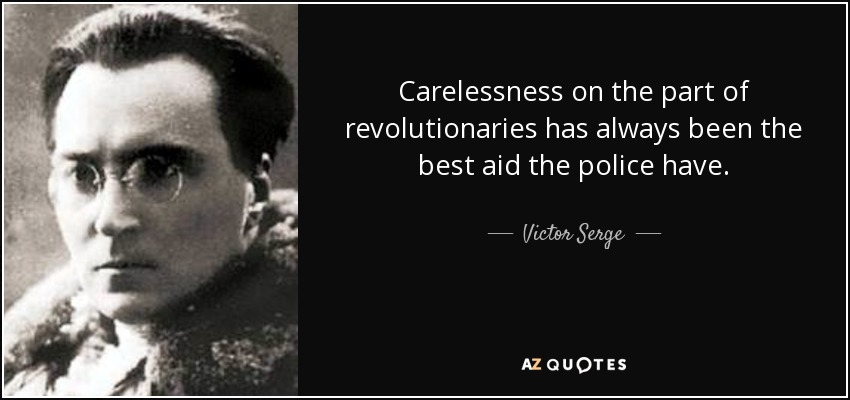 Carelessness on the part of revolutionaries has always been the best aid the police have. - Victor Serge