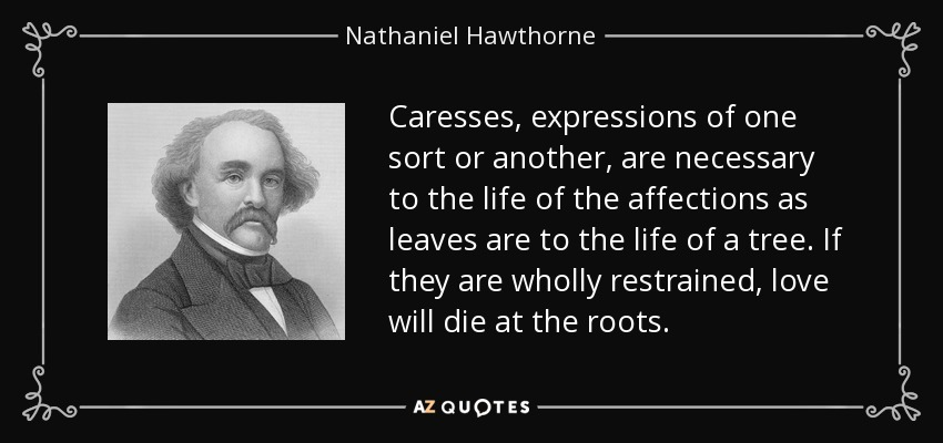 Caresses, expressions of one sort or another, are necessary to the life of the affections as leaves are to the life of a tree. If they are wholly restrained, love will die at the roots. - Nathaniel Hawthorne