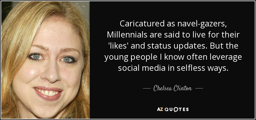 Caricatured as navel-gazers, Millennials are said to live for their 'likes' and status updates. But the young people I know often leverage social media in selfless ways. - Chelsea Clinton