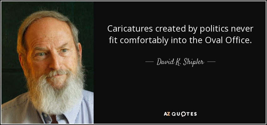 Caricatures created by politics never fit comfortably into the Oval Office. - David K. Shipler