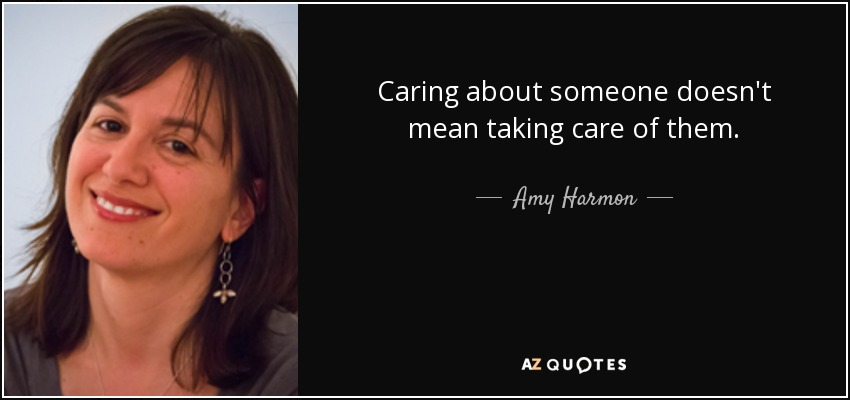 Caring about someone doesn't mean taking care of them. - Amy Harmon