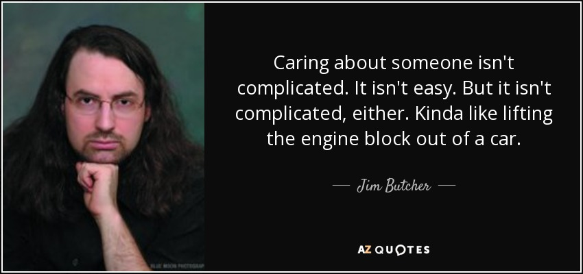 Caring about someone isn't complicated. It isn't easy. But it isn't complicated, either. Kinda like lifting the engine block out of a car. - Jim Butcher