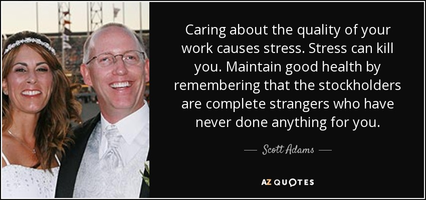 Caring about the quality of your work causes stress. Stress can kill you. Maintain good health by remembering that the stockholders are complete strangers who have never done anything for you. - Scott Adams