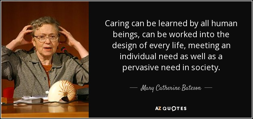 Caring can be learned by all human beings, can be worked into the design of every life, meeting an individual need as well as a pervasive need in society. - Mary Catherine Bateson