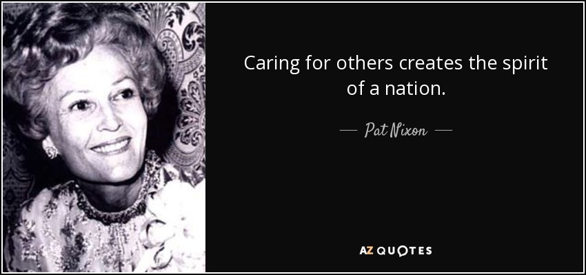 Caring for others creates the spirit of a nation. - Pat Nixon