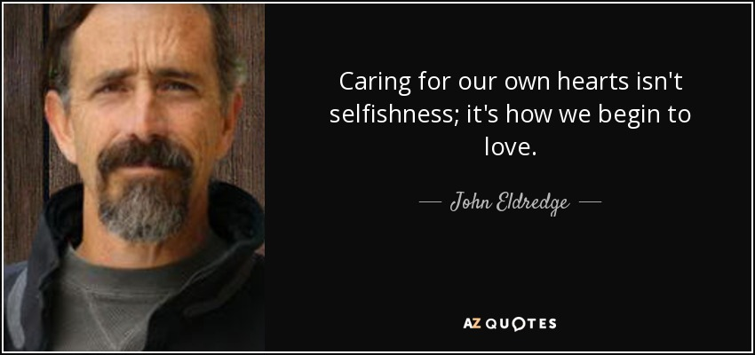 Caring for our own hearts isn't selfishness; it's how we begin to love. - John Eldredge