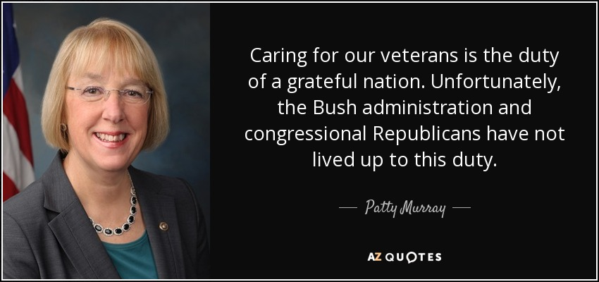 Caring for our veterans is the duty of a grateful nation. Unfortunately, the Bush administration and congressional Republicans have not lived up to this duty. - Patty Murray