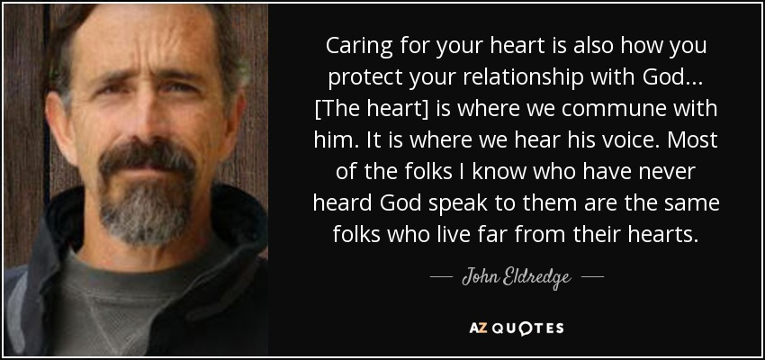 Caring for your heart is also how you protect your relationship with God... [The heart] is where we commune with him. It is where we hear his voice. Most of the folks I know who have never heard God speak to them are the same folks who live far from their hearts. - John Eldredge